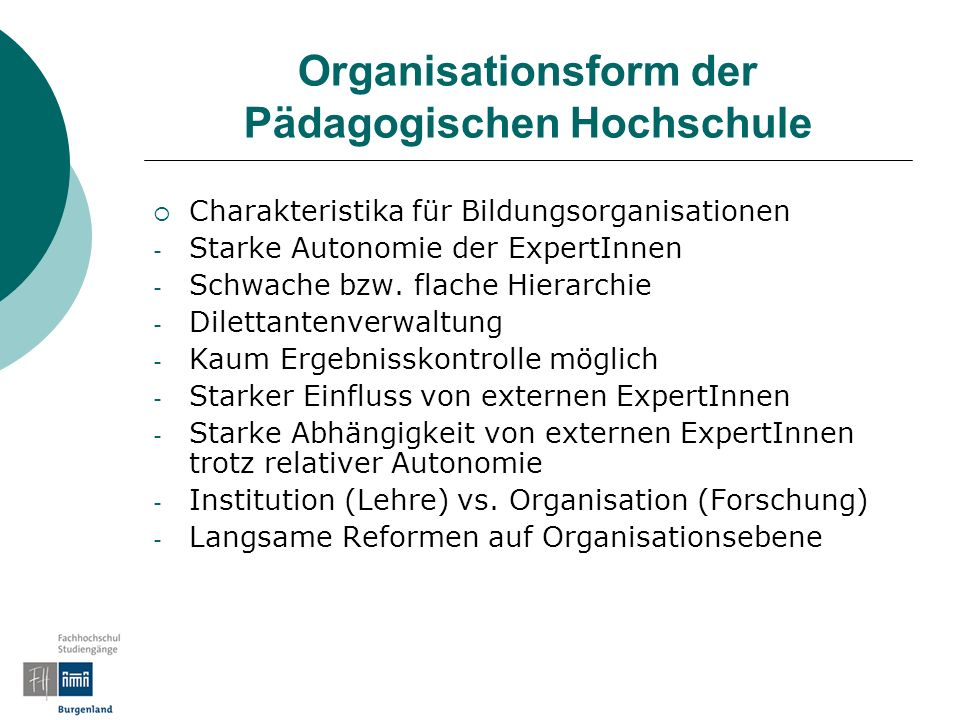 Organisationsform der Pädagogischen Hochschule Charakteristika für Bildungsorganisationen - Starke Autonomie der ExpertInnen - Schwache bzw.