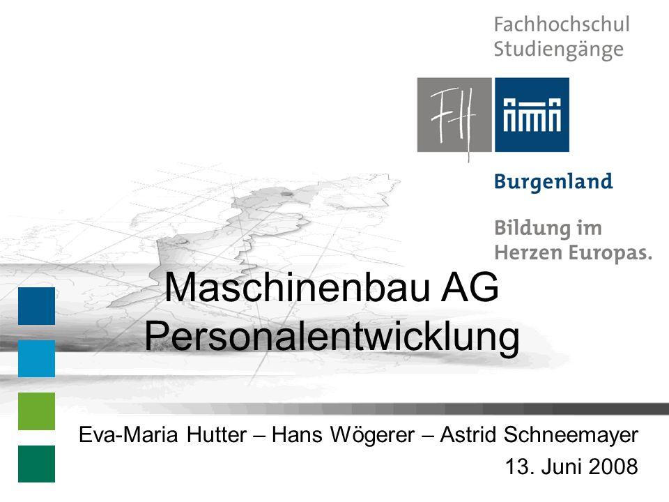 Maschinenbau AG Personalentwicklung Eva-Maria Hutter – Hans Wögerer – Astrid Schneemayer 13. Juni 2008
