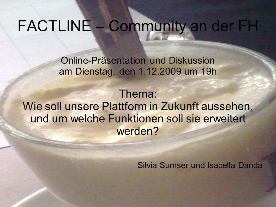 FACTLINE – Community an der FH Online-Präsentation und Diskussion am Dienstag, den 1.12.2009 um 19h Thema: Wie soll unsere Plattform in Zukunft aussehen, und um welche Funktionen soll sie erweitert werden.