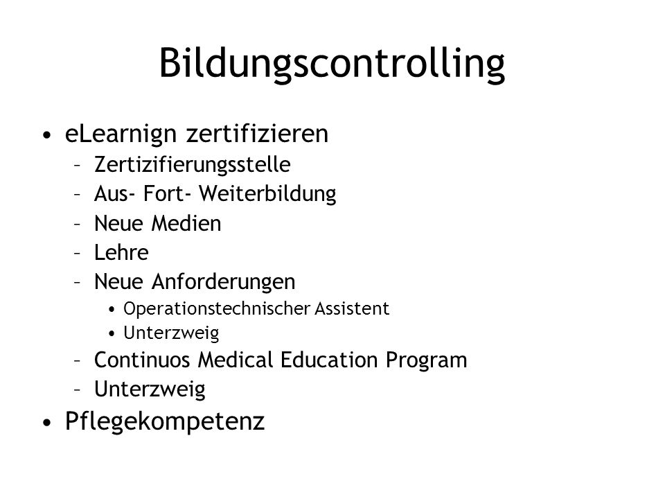 Bildungscontrolling eLearnign zertifizieren –Zertizifierungsstelle –Aus- Fort- Weiterbildung –Neue Medien –Lehre –Neue Anforderungen Operationstechnischer Assistent Unterzweig –Continuos Medical Education Program –Unterzweig Pflegekompetenz