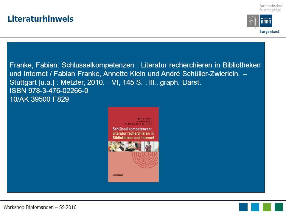 Workshop Diplomanden – SS 2010 Literaturhinweis Franke, Fabian: Schlüsselkompetenzen : Literatur recherchieren in Bibliotheken und Internet / Fabian Franke, Annette Klein und André Schüller-Zwierlein.