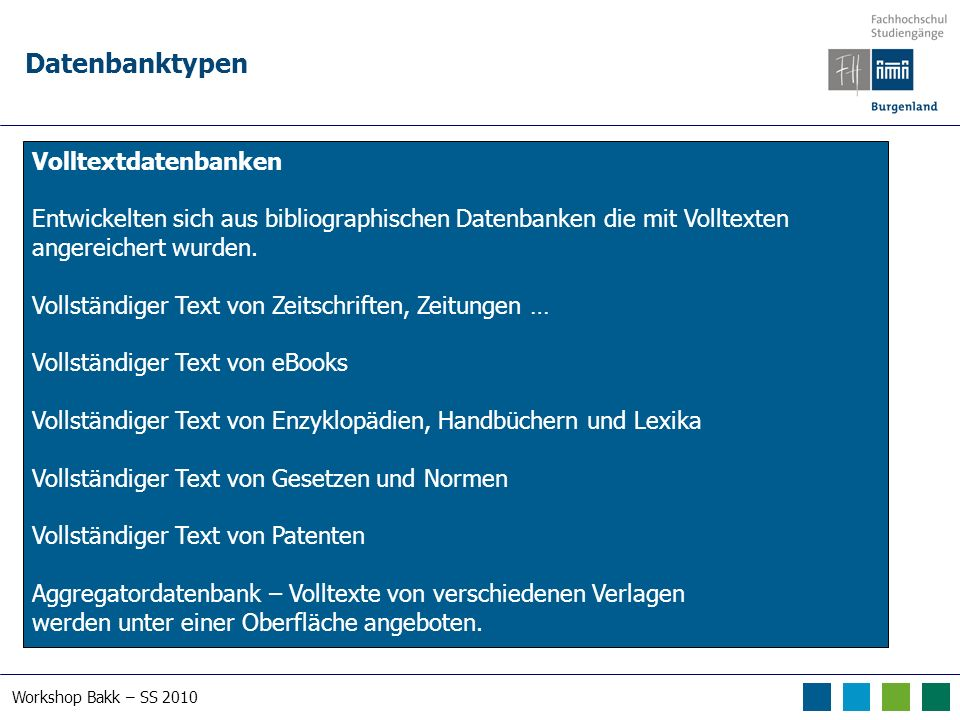 Workshop Bakk – SS 2010 Datenbanktypen Volltextdatenbanken Entwickelten sich aus bibliographischen Datenbanken die mit Volltexten angereichert wurden.