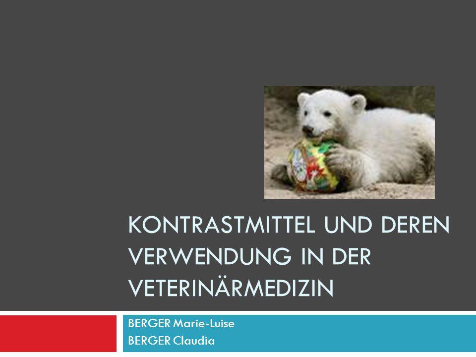 KONTRASTMITTEL UND DEREN VERWENDUNG IN DER VETERINÄRMEDIZIN BERGER Marie-Luise BERGER Claudia