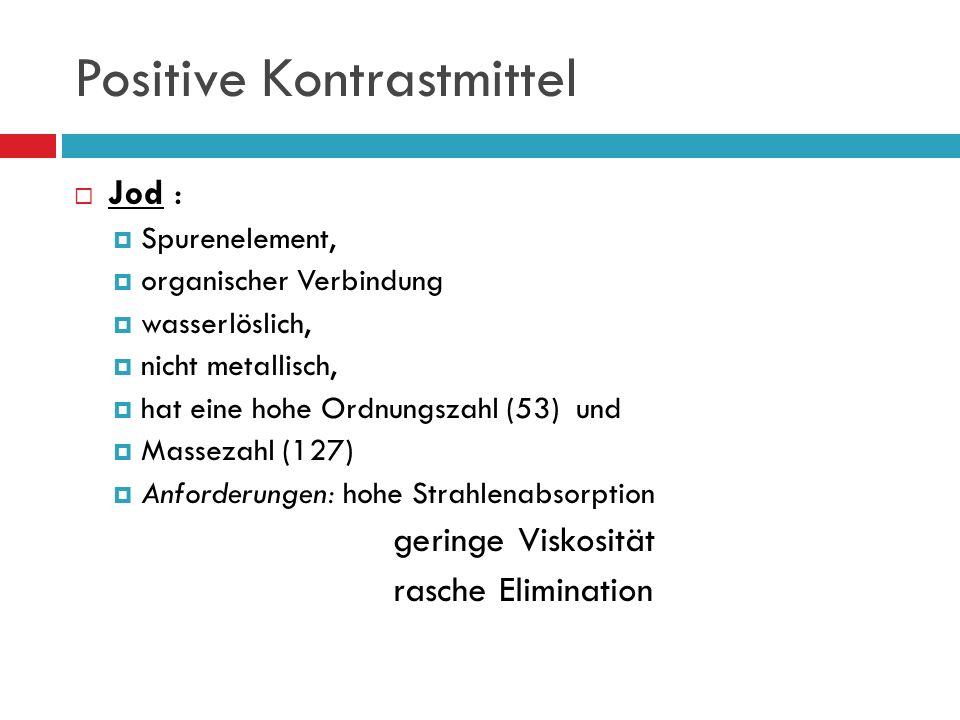 Positive Kontrastmittel Jod : Spurenelement, organischer Verbindung wasserlöslich, nicht metallisch, hat eine hohe Ordnungszahl (53) und Massezahl (127) Anforderungen: hohe Strahlenabsorption geringe Viskosität rasche Elimination
