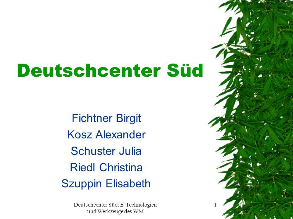 Deutschcenter Süd: E-Technologien und Werkzeuge des WM 1 Deutschcenter Süd Fichtner Birgit Kosz Alexander Schuster Julia Riedl Christina Szuppin Elisabeth