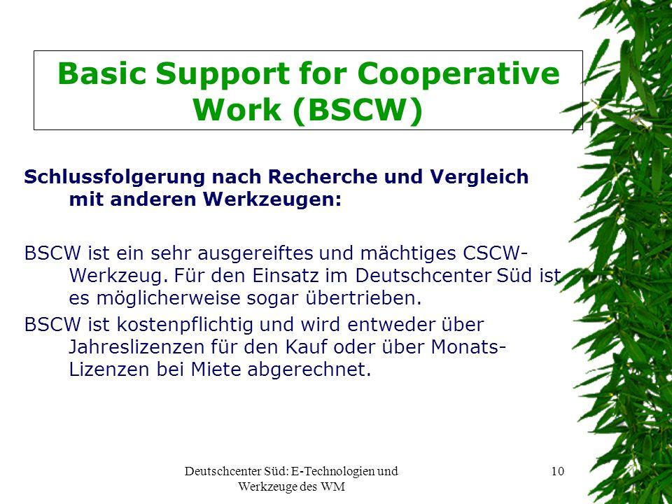 Deutschcenter Süd: E-Technologien und Werkzeuge des WM 10 Basic Support for Cooperative Work (BSCW) Schlussfolgerung nach Recherche und Vergleich mit anderen Werkzeugen: BSCW ist ein sehr ausgereiftes und mächtiges CSCW- Werkzeug.