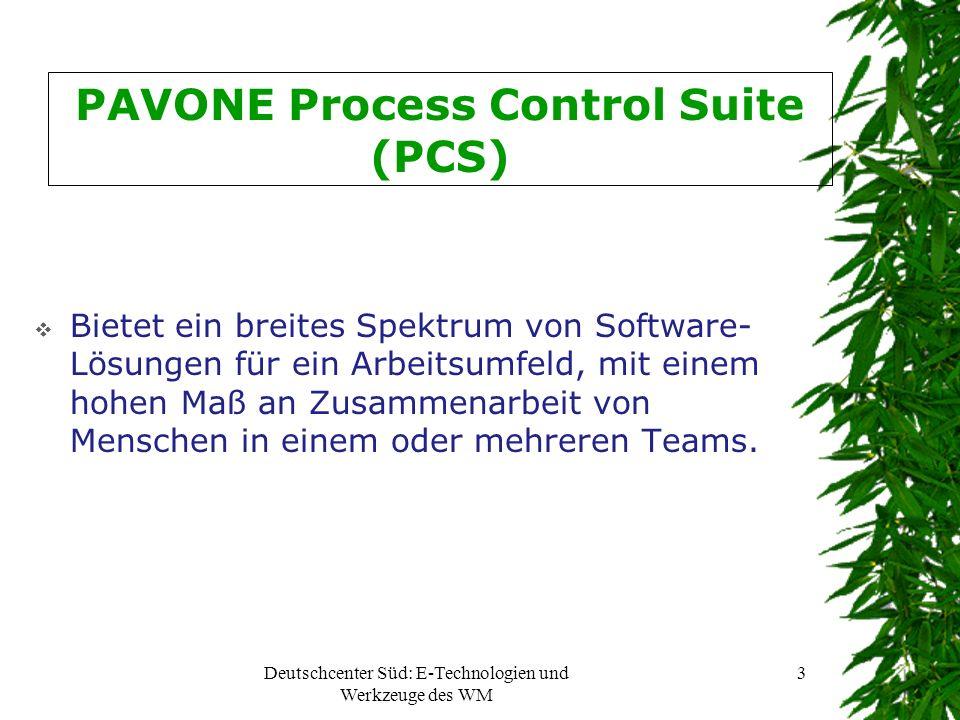 Deutschcenter Süd: E-Technologien und Werkzeuge des WM 3 PAVONE Process Control Suite (PCS) Bietet ein breites Spektrum von Software- Lösungen für ein Arbeitsumfeld, mit einem hohen Maß an Zusammenarbeit von Menschen in einem oder mehreren Teams.
