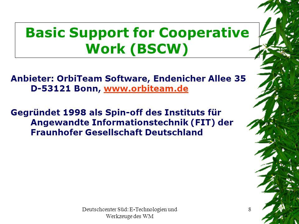 Deutschcenter Süd: E-Technologien und Werkzeuge des WM 8 Basic Support for Cooperative Work (BSCW) Anbieter: OrbiTeam Software, Endenicher Allee 35 D-53121 Bonn, www.orbiteam.dewww.orbiteam.de Gegründet 1998 als Spin-off des Instituts für Angewandte Informationstechnik (FIT) der Fraunhofer Gesellschaft Deutschland