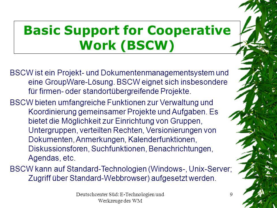 Deutschcenter Süd: E-Technologien und Werkzeuge des WM 9 Basic Support for Cooperative Work (BSCW) BSCW ist ein Projekt- und Dokumentenmanagementsystem und eine GroupWare-Lösung.