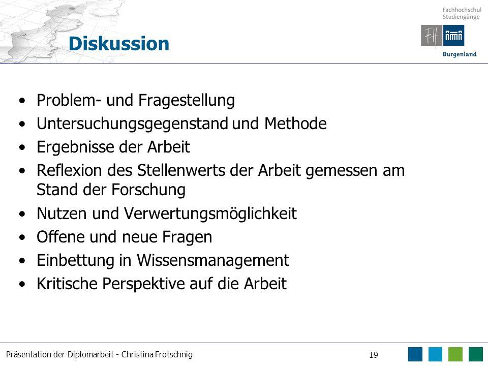 Präsentation der Diplomarbeit - Christina Frotschnig 19 Diskussion Problem- und Fragestellung Untersuchungsgegenstand und Methode Ergebnisse der Arbei