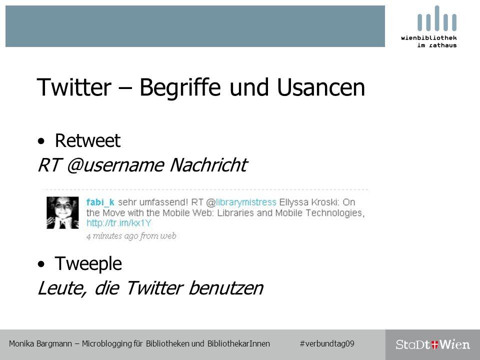 Twitter – Begriffe und Usancen Retweet RT @username Nachricht Tweeple Leute, die Twitter benutzen Monika Bargmann – Microblogging für Bibliotheken und BibliothekarInnen #verbundtag09