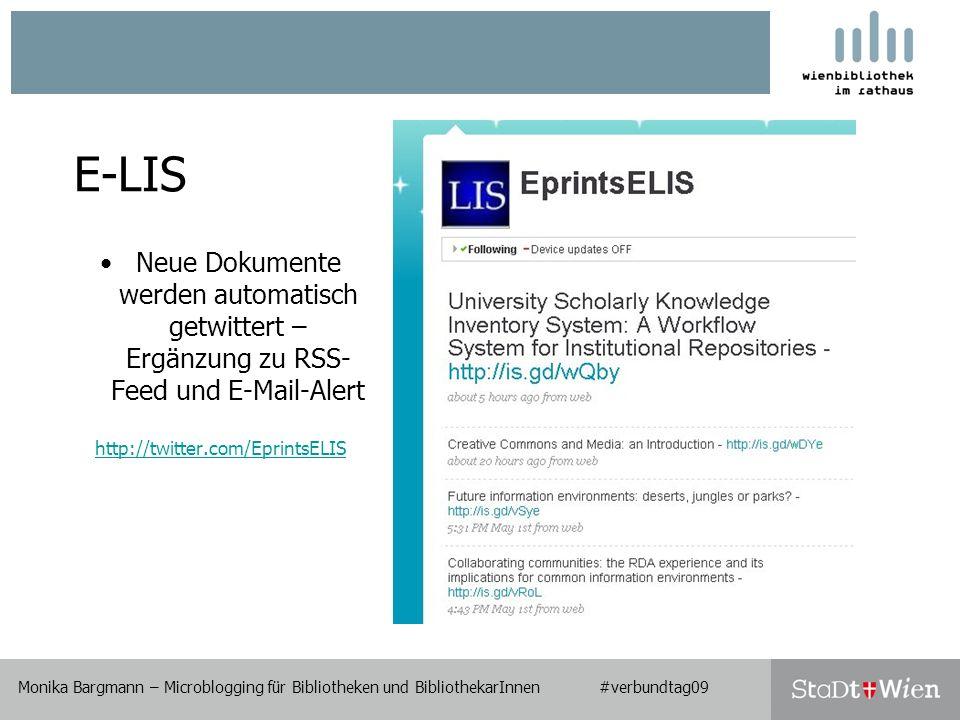 E-LIS Neue Dokumente werden automatisch getwittert – Ergänzung zu RSS- Feed und E-Mail-Alert http://twitter.com/EprintsELIS Monika Bargmann – Microblogging für Bibliotheken und BibliothekarInnen #verbundtag09