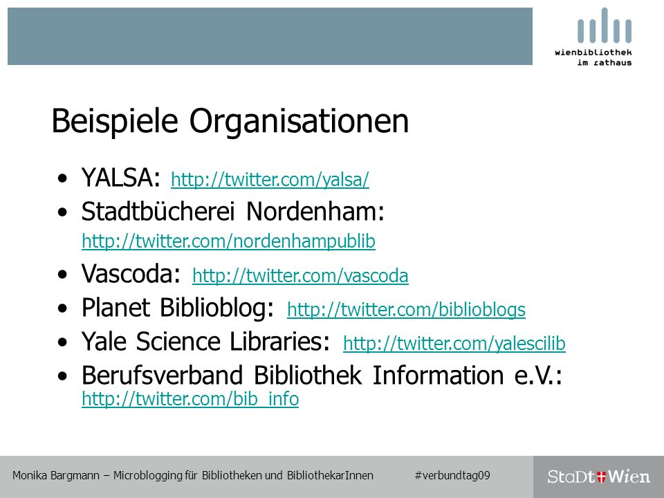Monika Bargmann – Microblogging für Bibliotheken und BibliothekarInnen #verbundtag09 Beispiele Organisationen Monika Bargmann – Microblogging für Bibliotheken und BibliothekarInnen #verbundtag09 YALSA:     Stadtbücherei Nordenham:     Vascoda:     Planet Biblioblog:     Yale Science Libraries:     Berufsverband Bibliothek Information e.V.: