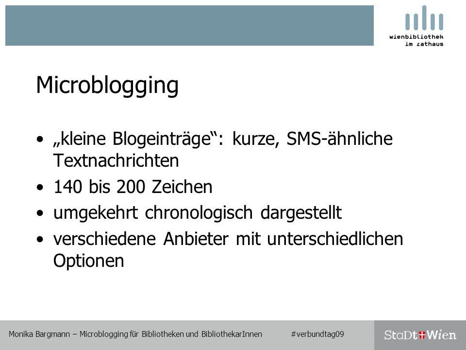 Microblogging kleine Blogeinträge: kurze, SMS-ähnliche Textnachrichten 140 bis 200 Zeichen umgekehrt chronologisch dargestellt verschiedene Anbieter mit unterschiedlichen Optionen Monika Bargmann – Microblogging für Bibliotheken und BibliothekarInnen #verbundtag09