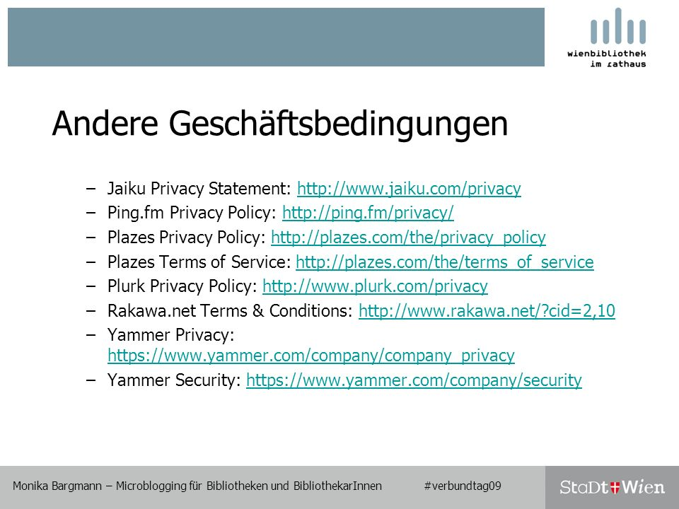 Andere Geschäftsbedingungen –Jaiku Privacy Statement:   –Ping.fm Privacy Policy:   –Plazes Privacy Policy:   –Plazes Terms of Service:   –Plurk Privacy Policy:   –Rakawa.net Terms & Conditions:   cid=2,10http://  cid=2,10 –Yammer Privacy:     –Yammer Security:   Monika Bargmann – Microblogging für Bibliotheken und BibliothekarInnen #verbundtag09