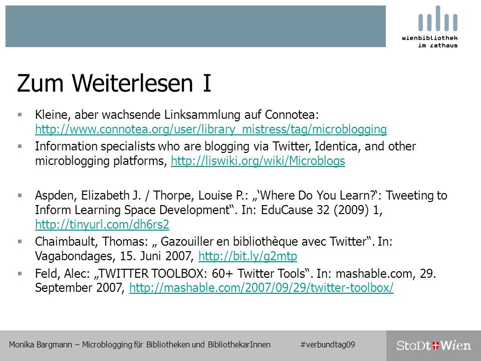 Monika Bargmann – Microblogging für Bibliotheken und BibliothekarInnen #verbundtag09 Zum Weiterlesen I Kleine, aber wachsende Linksammlung auf Connotea:     Information specialists who are blogging via Twitter, Identica, and other microblogging platforms,   Aspden, Elizabeth J.