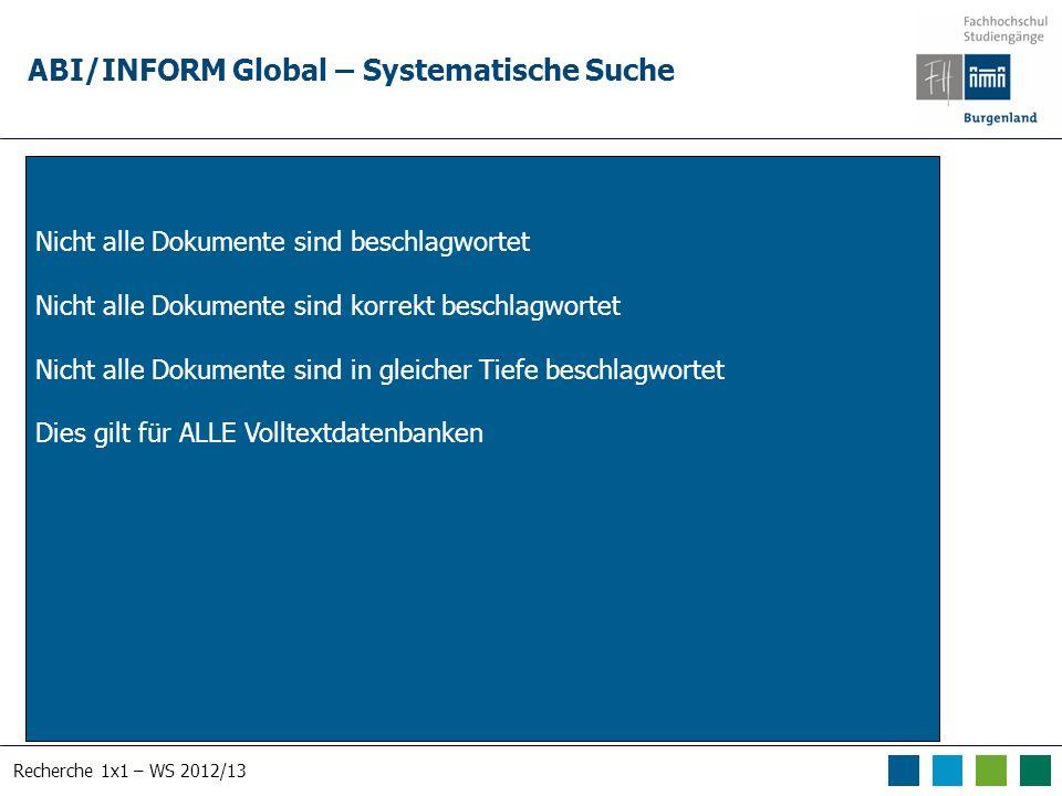 Recherche 1x1 – WS 2012/13 ABI/INFORM Global – Systematische Suche Nicht alle Dokumente sind beschlagwortet Nicht alle Dokumente sind korrekt beschlagwortet Nicht alle Dokumente sind in gleicher Tiefe beschlagwortet Dies gilt für ALLE Volltextdatenbanken