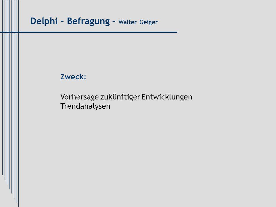 Delphi – Befragung – Walter Geiger Zweck: Vorhersage zukünftiger Entwicklungen Trendanalysen