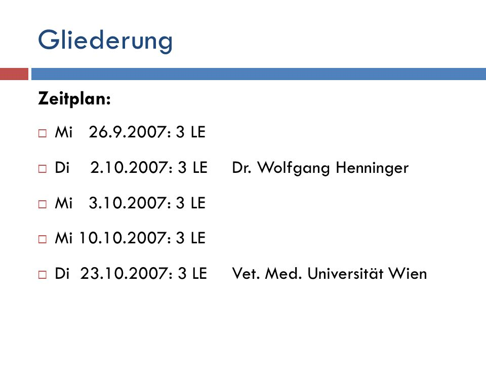 Mi 26.9.2007: 3 LE Organisation der Lehrveranstaltung Diskussion des Prüfungsmodus Klassische Prüfung Einzelarbeit « » Gruppenarbeit Verfassen eines Berichts zu einem Thema aus der Lehrveranstaltung Erfahrungsbericht Vet.