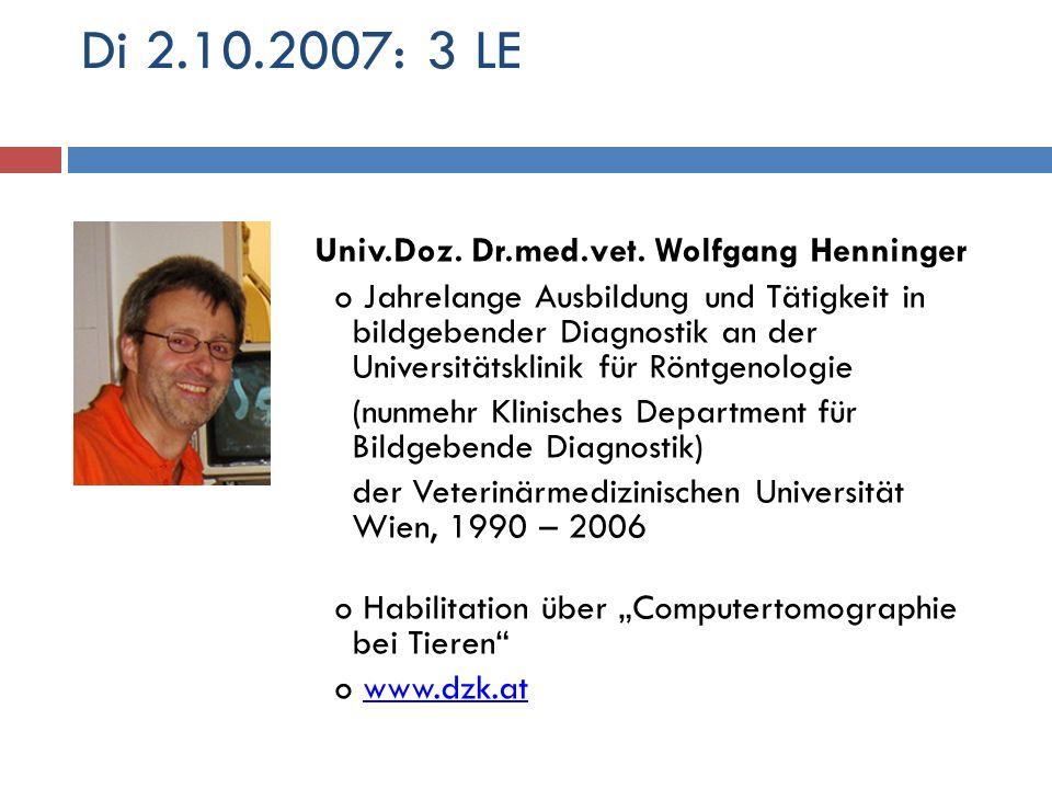 Di 2.10.2007: 3 LE Univ.Doz. Dr.med.vet. Wolfgang Henninger o Jahrelange Ausbildung und Tätigkeit in bildgebender Diagnostik an der Universitätsklinik