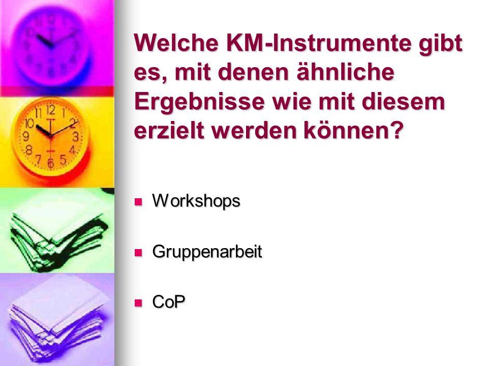Welche KM-Instrumente gibt es, mit denen ähnliche Ergebnisse wie mit diesem erzielt werden können? Workshops Workshops Gruppenarbeit Gruppenarbeit CoP