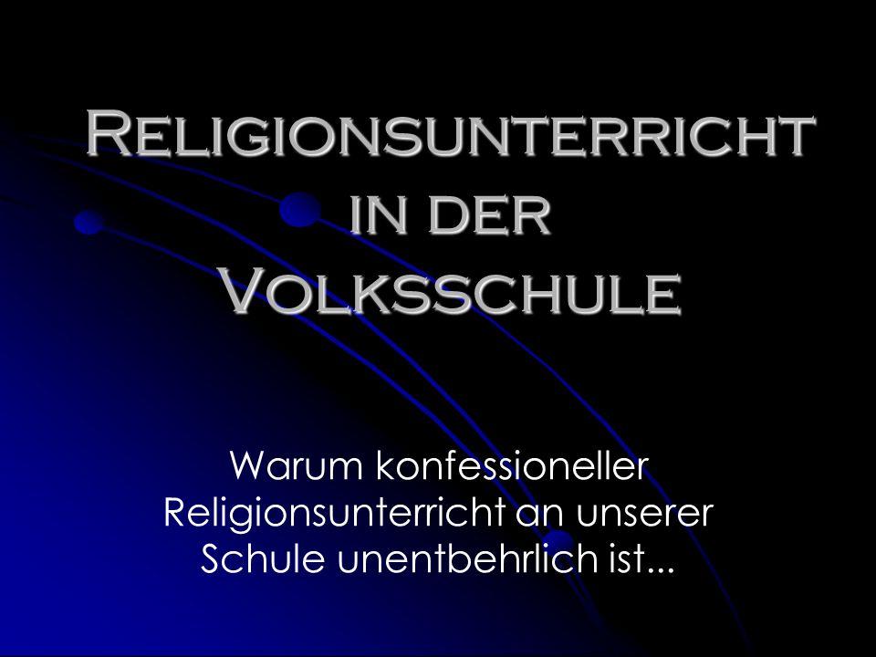 Religionsunterricht in der Volksschule Warum konfessioneller Religionsunterricht an unserer Schule unentbehrlich ist...