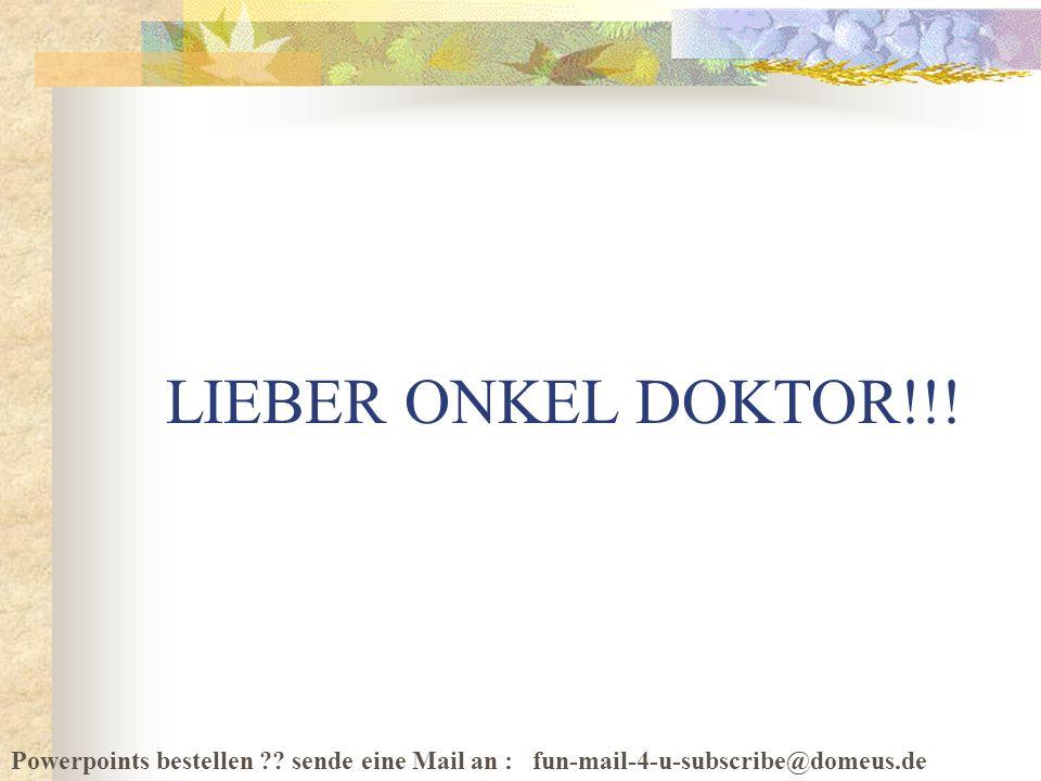 Powerpoints bestellen ?? sende eine Mail an : fun-mail-4-u-subscribe@domeus.de LIEBER ONKEL DOKTOR!!!
