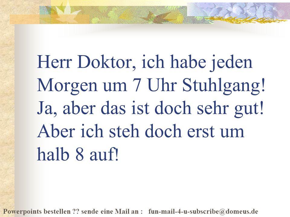 Powerpoints bestellen ?? sende eine Mail an : fun-mail-4-u-subscribe@domeus.de Herr Doktor, ich habe jeden Morgen um 7 Uhr Stuhlgang! Ja, aber das ist