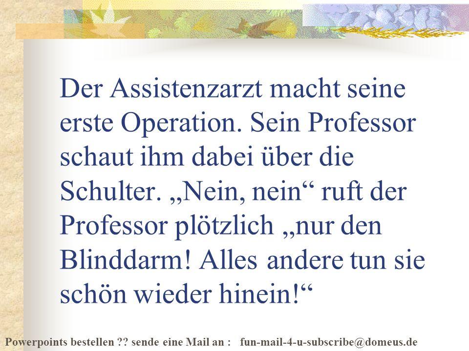 Powerpoints bestellen ?? sende eine Mail an : fun-mail-4-u-subscribe@domeus.de Der Assistenzarzt macht seine erste Operation. Sein Professor schaut ih
