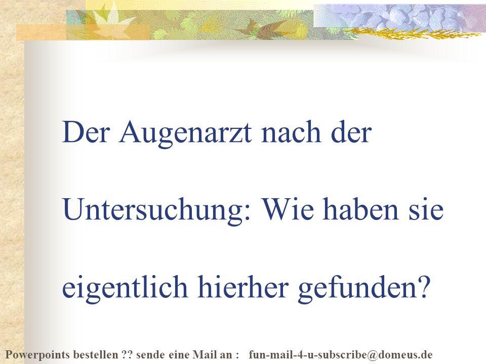 Powerpoints bestellen ?? sende eine Mail an : fun-mail-4-u-subscribe@domeus.de Der Augenarzt nach der Untersuchung: Wie haben sie eigentlich hierher g