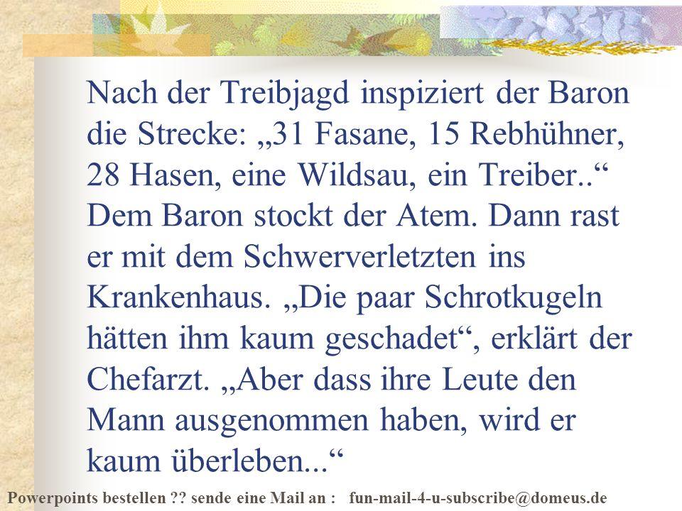 Powerpoints bestellen ?? sende eine Mail an : fun-mail-4-u-subscribe@domeus.de Nach der Treibjagd inspiziert der Baron die Strecke: 31 Fasane, 15 Rebh