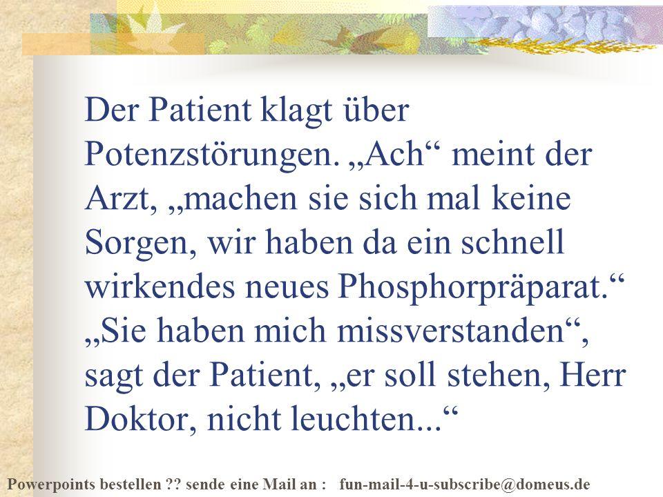 Powerpoints bestellen ?? sende eine Mail an : fun-mail-4-u-subscribe@domeus.de Der Patient klagt über Potenzstörungen. Ach meint der Arzt, machen sie