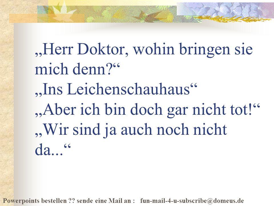 Powerpoints bestellen ?? sende eine Mail an : fun-mail-4-u-subscribe@domeus.de Herr Doktor, wohin bringen sie mich denn? Ins Leichenschauhaus Aber ich