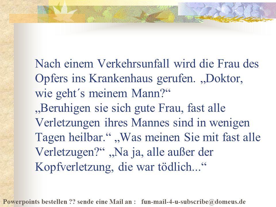 Powerpoints bestellen ?? sende eine Mail an : fun-mail-4-u-subscribe@domeus.de Nach einem Verkehrsunfall wird die Frau des Opfers ins Krankenhaus geru