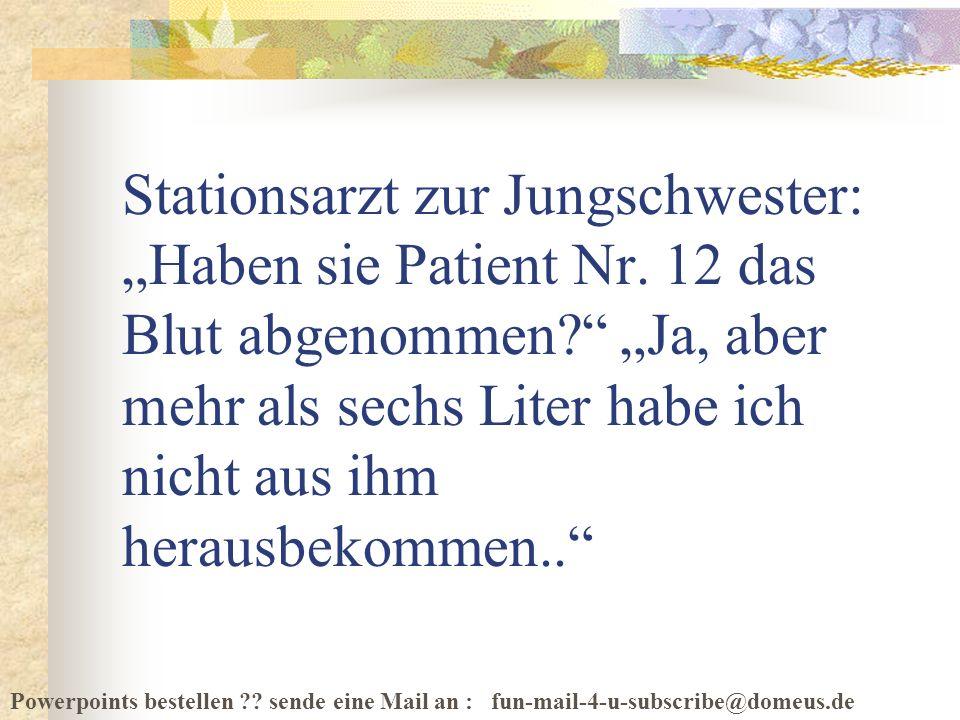 Powerpoints bestellen ?? sende eine Mail an : fun-mail-4-u-subscribe@domeus.de Stationsarzt zur Jungschwester: Haben sie Patient Nr. 12 das Blut abgen