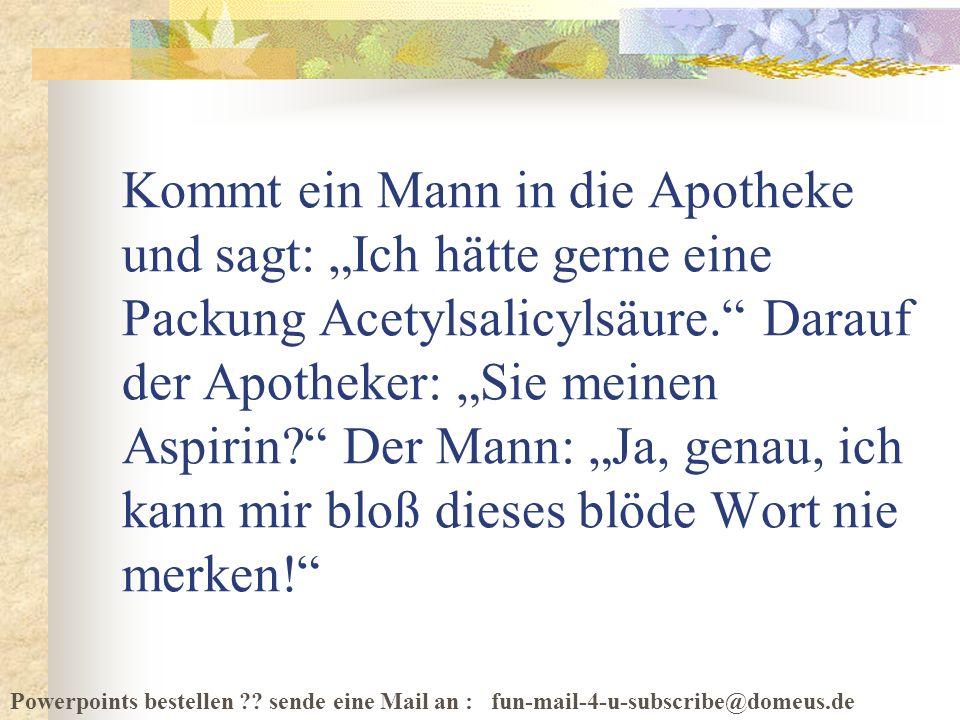 Powerpoints bestellen ?? sende eine Mail an : fun-mail-4-u-subscribe@domeus.de Kommt ein Mann in die Apotheke und sagt: Ich hätte gerne eine Packung A