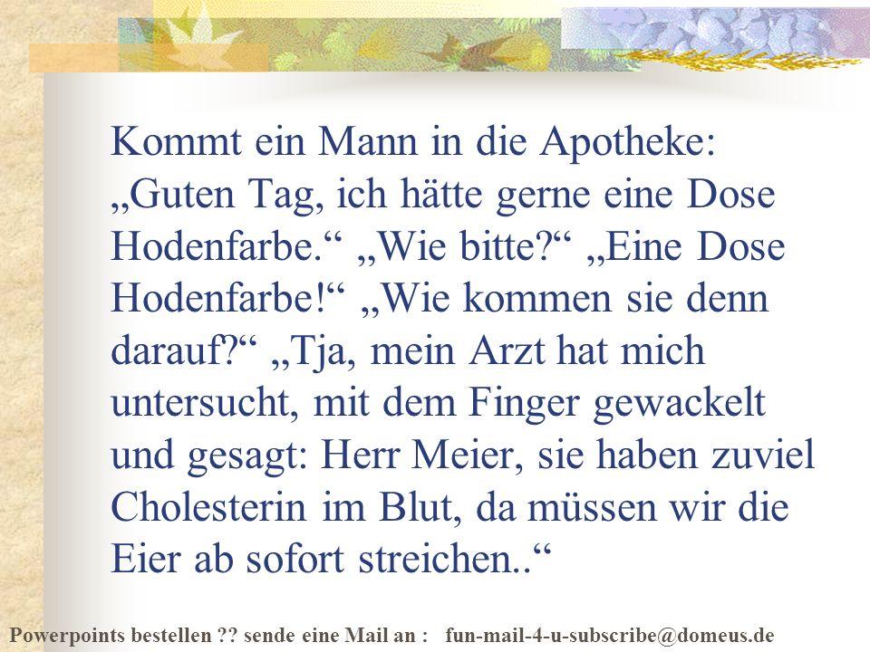 Powerpoints bestellen ?? sende eine Mail an : fun-mail-4-u-subscribe@domeus.de Kommt ein Mann in die Apotheke: Guten Tag, ich hätte gerne eine Dose Ho