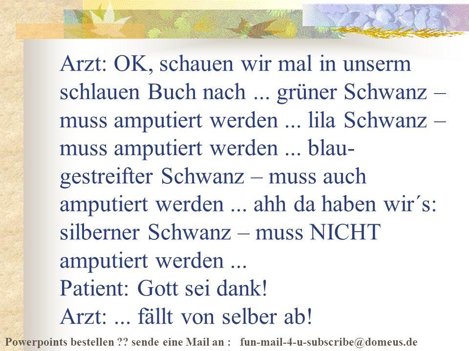 Powerpoints bestellen ?? sende eine Mail an : fun-mail-4-u-subscribe@domeus.de Arzt: OK, schauen wir mal in unserm schlauen Buch nach... grüner Schwan