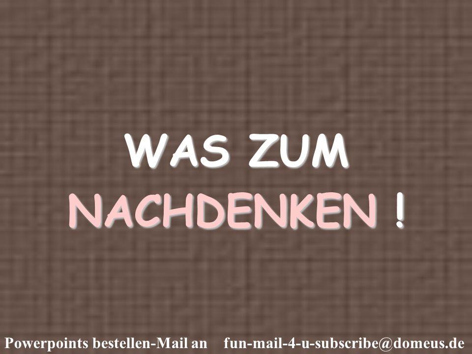 Powerpoints bestellen-Mail an fun-mail-4-u-subscribe@domeus.de WAS ZUM NACHDENKEN !