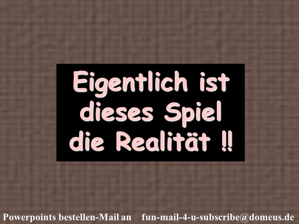 Powerpoints bestellen-Mail an fun-mail-4-u-subscribe@domeus.de Eigentlich ist dieses Spiel die Realität !!