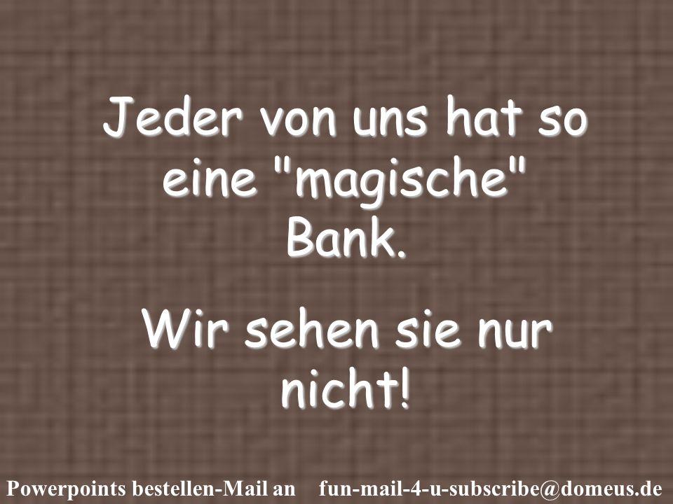 Powerpoints bestellen-Mail an fun-mail-4-u-subscribe@domeus.de Jeder von uns hat so eine magische Bank.