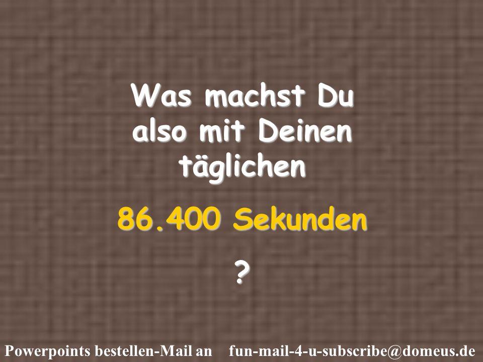 Powerpoints bestellen-Mail an fun-mail-4-u-subscribe@domeus.de Was machst Du also mit Deinen täglichen 86.400 Sekunden ?