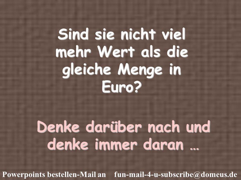 Powerpoints bestellen-Mail an fun-mail-4-u-subscribe@domeus.de Sind sie nicht viel mehr Wert als die gleiche Menge in Euro.