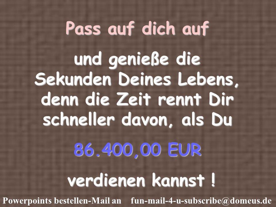 Powerpoints bestellen-Mail an fun-mail-4-u-subscribe@domeus.de Pass auf dich auf und genieße die Sekunden Deines Lebens, denn die Zeit rennt Dir schneller davon, als Du 86.400,00 EUR verdienen kannst .