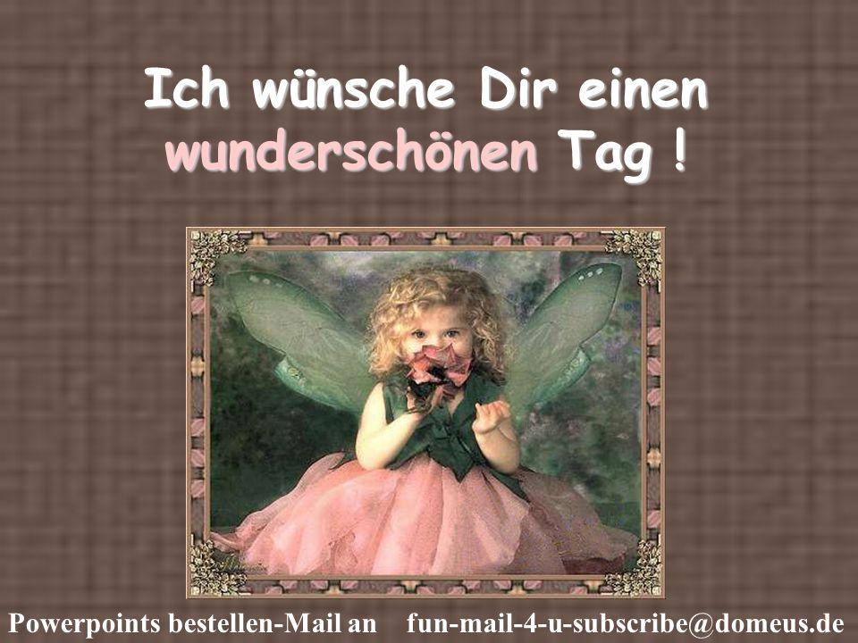 Powerpoints bestellen-Mail an fun-mail-4-u-subscribe@domeus.de Ich wünsche Dir einen wunderschönen Tag !