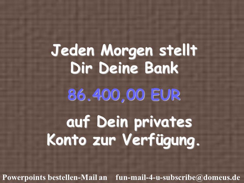 Powerpoints bestellen-Mail an fun-mail-4-u-subscribe@domeus.de Jeden Morgen stellt Dir Deine Bank 86.400,00 EUR auf Dein privates Konto zur Verfügung.