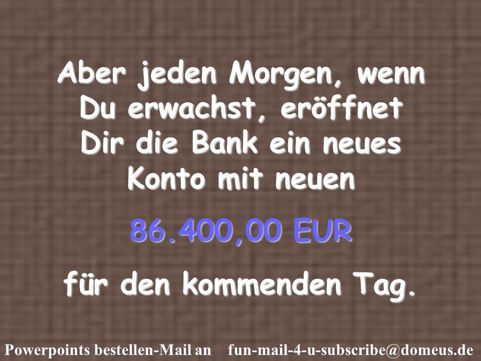 Powerpoints bestellen-Mail an fun-mail-4-u-subscribe@domeus.de Aber jeden Morgen, wenn Du erwachst, eröffnet Dir die Bank ein neues Konto mit neuen 86.400,00 EUR für den kommenden Tag.