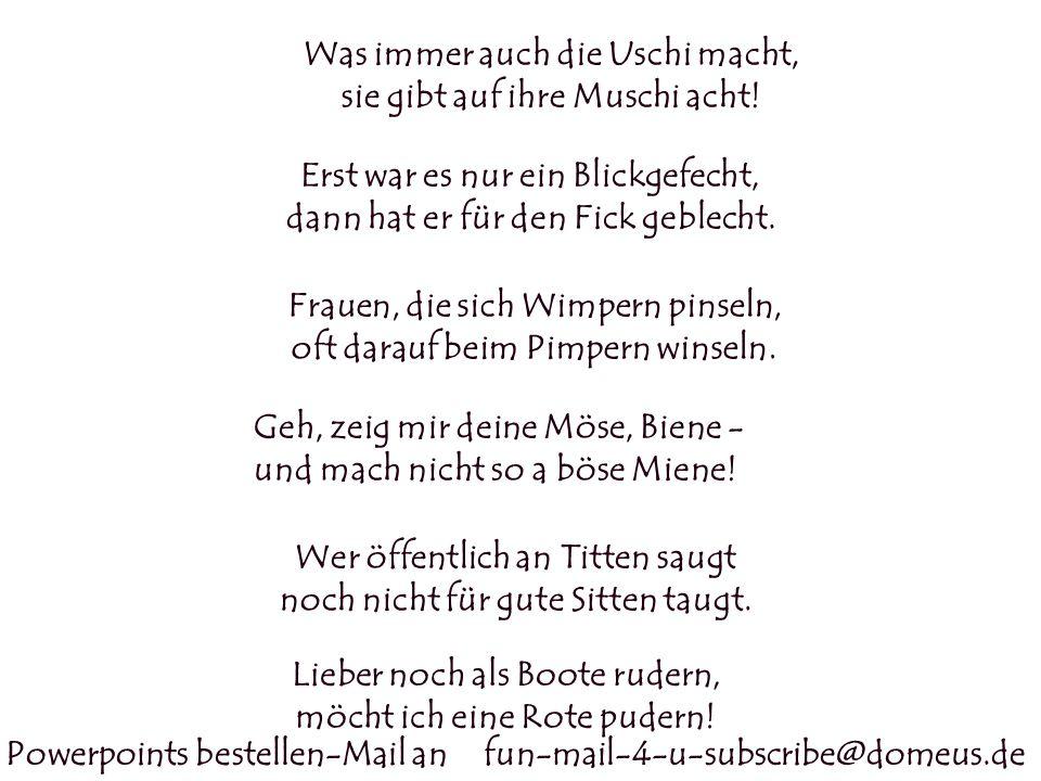 Powerpoints bestellen-Mail an fun-mail-4-u-subscribe@domeus.de Was immer auch die Uschi macht, sie gibt auf ihre Muschi acht! Erst war es nur ein Blic
