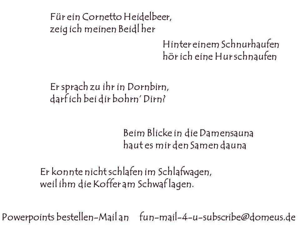 Powerpoints bestellen-Mail an fun-mail-4-u-subscribe@domeus.de Für ein Cornetto Heidelbeer, zeig ich meinen Beidl her Hinter einem Schnurhaufen hör ic
