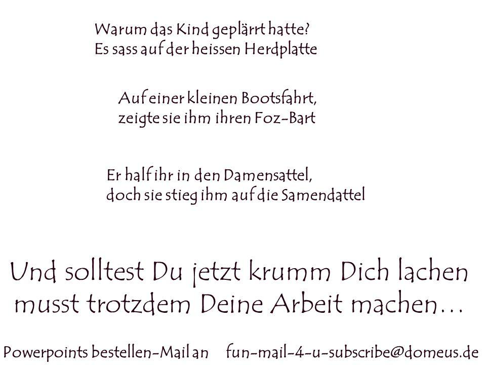 Powerpoints bestellen-Mail an fun-mail-4-u-subscribe@domeus.de Und solltest Du jetzt krumm Dich lachen musst trotzdem Deine Arbeit machen… Warum das K